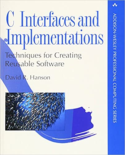 C Interfaces And Implementations: Techniques for Creating Reusable Software by David R. Hanson