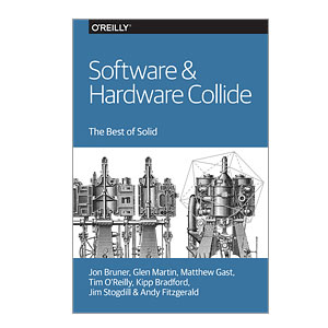 Software & Hardware Collide. The Best of Solid by Jon Bruner, Glen Martin, Matthew Gast, Tim O'Reilly, Kipp Bradford, Jim Stogdill, and Andy Fitzgerald