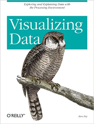 Visualizing Data: Exploring and Explaining Data with the Processing Environment by Ben Fry