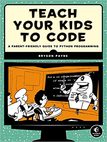 Teach Your Kids to Code: A Parent Friendly Guide to Python Programming by Bryson Payne