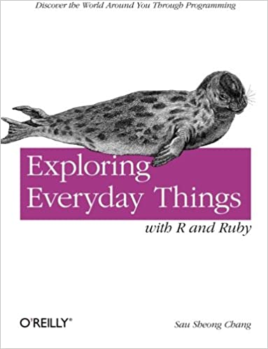 Exploring Everyday Things with R and Ruby: Discover the World Around You Through Programming by Sau Sheong Chang