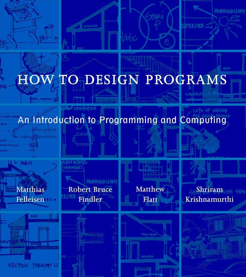 How to Design Programs. An Introduction to Computing and Programming by Matthias Felleisen